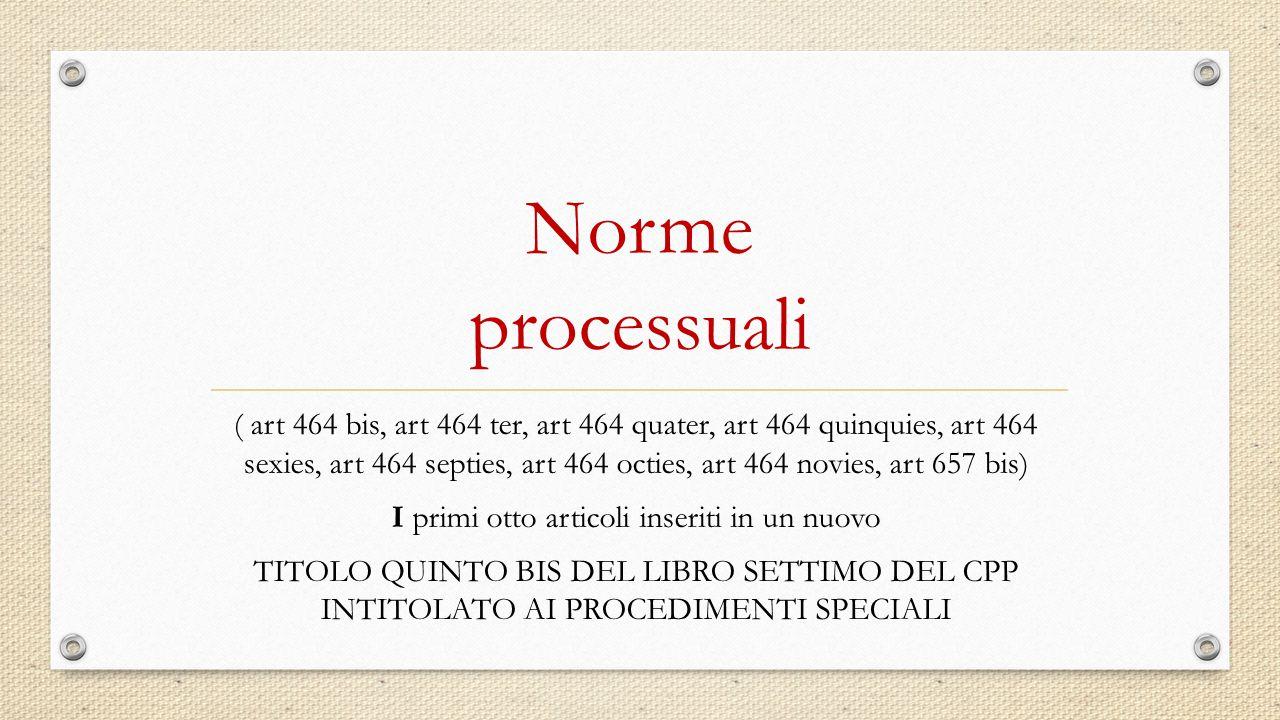Norme processuali ( art 464 bis, art 464 ter, art 464 quater, art 464 quinquies, art 464 sexies, art 464 septies, art 464 octies, art 464 novies, art