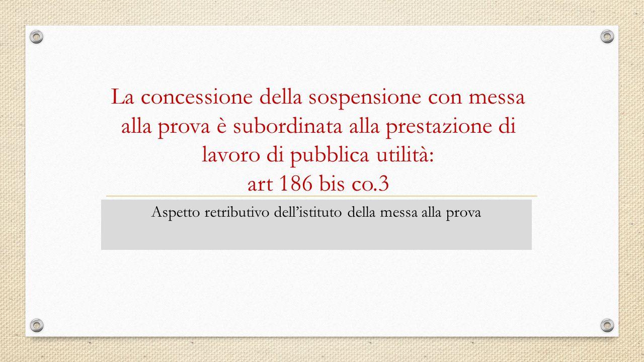 La concessione della sospensione con messa alla prova è subordinata alla prestazione di lavoro di pubblica utilità: art 186 bis co.3 Aspetto retributi