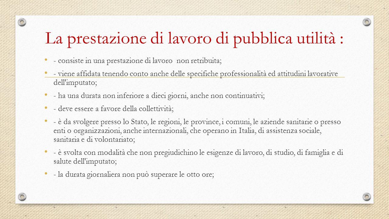 La prestazione di lavoro di pubblica utilità : - consiste in una prestazione di lavoro non retribuita; - viene affidata tenendo conto anche delle spec