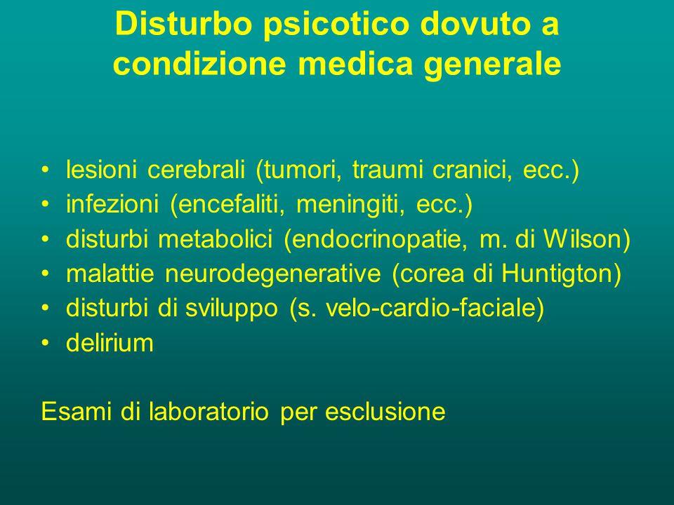 Disturbo psicotico dovuto a condizione medica generale lesioni cerebrali (tumori, traumi cranici, ecc.) infezioni (encefaliti, meningiti, ecc.) disturbi metabolici (endocrinopatie, m.