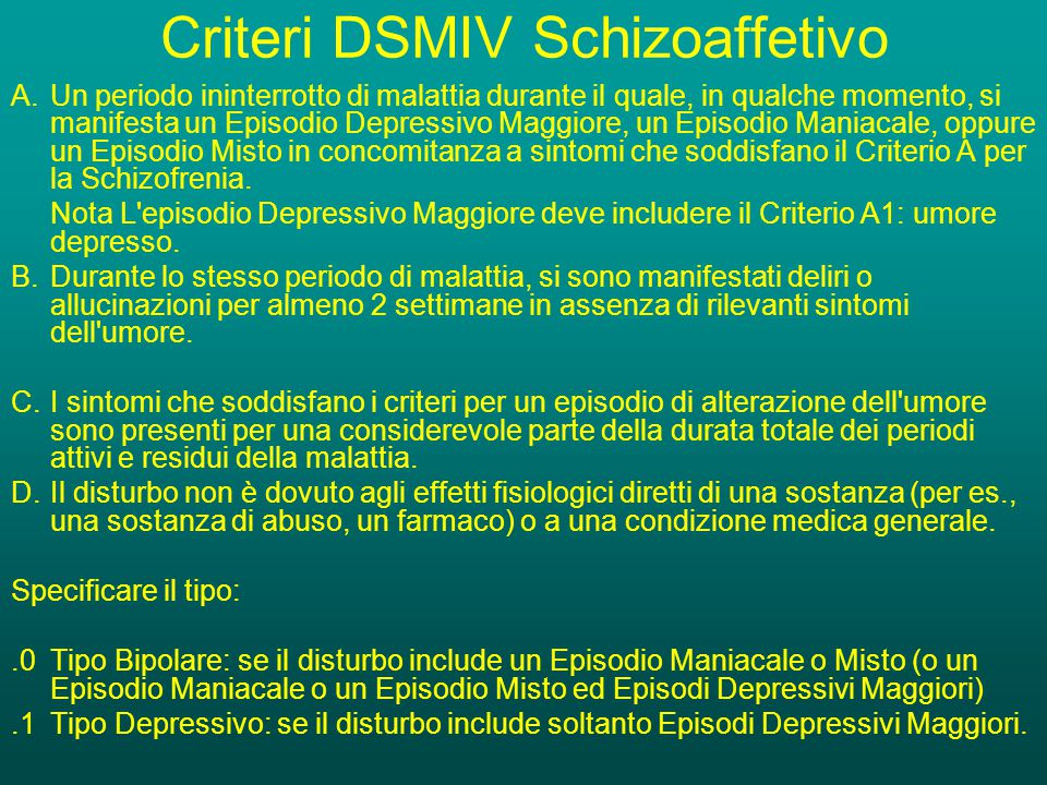 Criteri DSMIV Schizoaffetivo A.Un periodo ininterrotto di malattia durante il quale, in qualche momento, si manifesta un Episodio Depressivo Maggiore, un Episodio Maniacale, oppure un Episodio Misto in concomitanza a sintomi che soddisfano il Criterio A per la Schizofrenia.