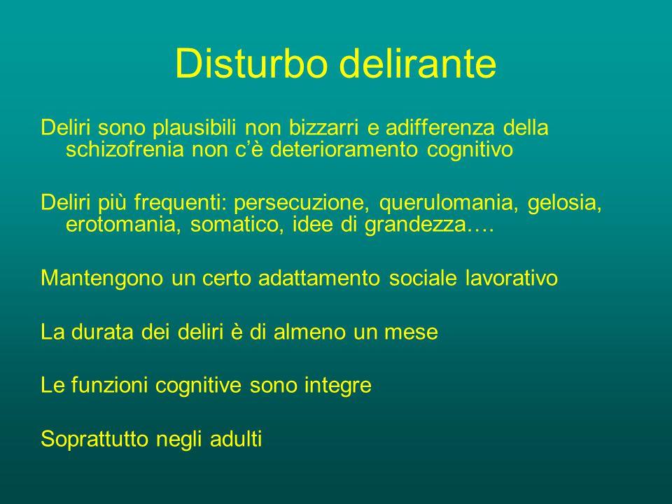 Disturbo delirante Deliri sono plausibili non bizzarri e adifferenza della schizofrenia non c'è deterioramento cognitivo Deliri più frequenti: persecuzione, querulomania, gelosia, erotomania, somatico, idee di grandezza….