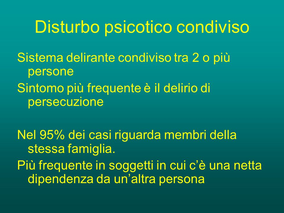 Disturbo psicotico condiviso Sistema delirante condiviso tra 2 o più persone Sintomo più frequente è il delirio di persecuzione Nel 95% dei casi riguarda membri della stessa famiglia.