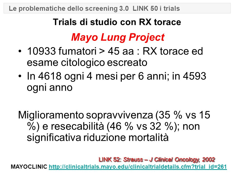 Trials di studio con RX torace Mayo Lung Project 10933 fumatori > 45 aa : RX torace ed esame citologico escreato In 4618 ogni 4 mesi per 6 anni; in 4593 ogni anno Miglioramento sopravvivenza (35 % vs 15 %) e resecabilità (46 % vs 32 %); non significativa riduzione mortalità LINK 52: Strauss – J Clinical Oncology, 2002 MAYOCLINIC http://clinicaltrials.mayo.edu/clinicaltrialdetails.cfm trial_id=261http://clinicaltrials.mayo.edu/clinicaltrialdetails.cfm trial_id=261 Le problematiche dello screening 3.0 LINK 50 i trials