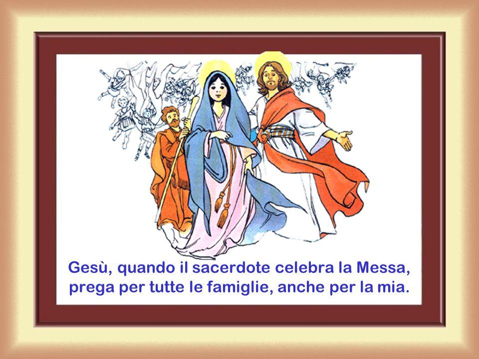 Gesù, quando il sacerdote celebra la Messa, prega per tutte le famiglie, anche per la mia.