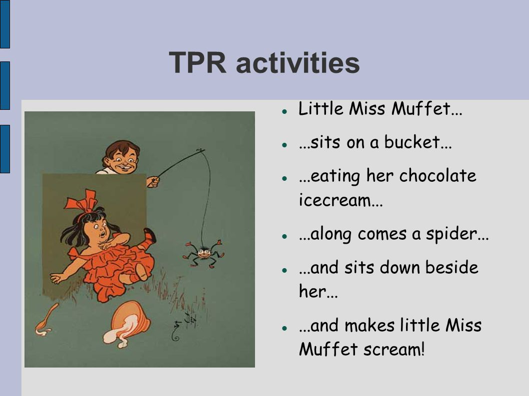TPR activities Little Miss Muffet......sits on a bucket......eating her chocolate icecream......along comes a spider......and sits down beside her......and makes little Miss Muffet scream!