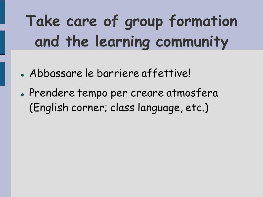 Take care of group formation and the learning community Abbassare le barriere affettive! Prendere tempo per creare atmosfera (English corner; class la
