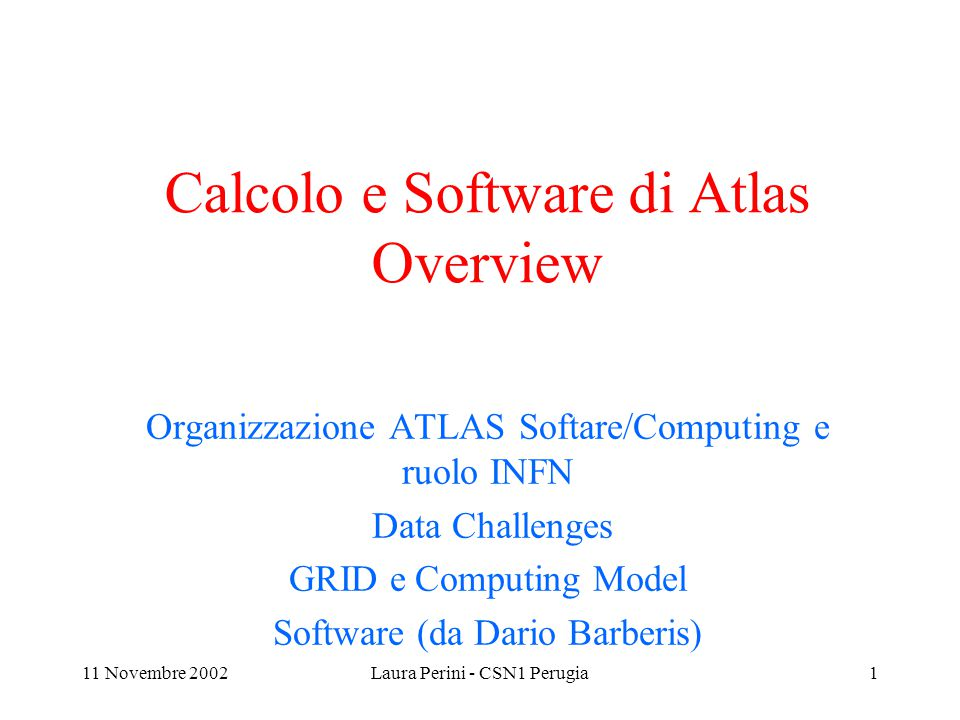 11 Novembre 2002Laura Perini - CSN1 Perugia22 Proposed Cost Sharing(3) Institutes can contribute in different ways to the overall costs of the ATLAS Virtual Distributed Offline Computing Facility including in-kind contributions in form of hardware, consumables and manpower in their own country at a regional facility in another country Such in-kind contributions have to be qualified by the ATLAS NCB and will be part of the ATLAS offline computing centre, i.e.