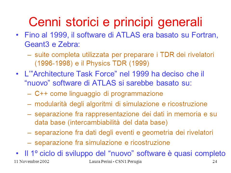 11 Novembre 2002Laura Perini - CSN1 Perugia24 Cenni storici e principi generali Fino al 1999, il software di ATLAS era basato su Fortran, Geant3 e Zebra: –suite completa utilizzata per preparare i TDR dei rivelatori (1996-1998) e il Physics TDR (1999) L' Architecture Task Force nel 1999 ha deciso che il nuovo software di ATLAS si sarebbe basato su: –C++ come linguaggio di programmazione –modularità degli algoritmi di simulazione e ricostruzione –separazione fra rappresentazione dei dati in memoria e su data base (intercambiabilità del data base) –separazione fra dati degli eventi e geometria dei rivelatori –separazione fra simulazione e ricostruzione Il 1º ciclo di sviluppo del nuovo software è quasi completo
