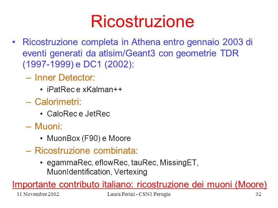 11 Novembre 2002Laura Perini - CSN1 Perugia32 Ricostruzione Ricostruzione completa in Athena entro gennaio 2003 di eventi generati da atlsim/Geant3 con geometrie TDR (1997-1999) e DC1 (2002): –Inner Detector: iPatRec e xKalman++ –Calorimetri: CaloRec e JetRec –Muoni: MuonBox (F90) e Moore –Ricostruzione combinata: egammaRec, eflowRec, tauRec, MissingET, MuonIdentification, Vertexing Importante contributo italiano: ricostruzione dei muoni (Moore)