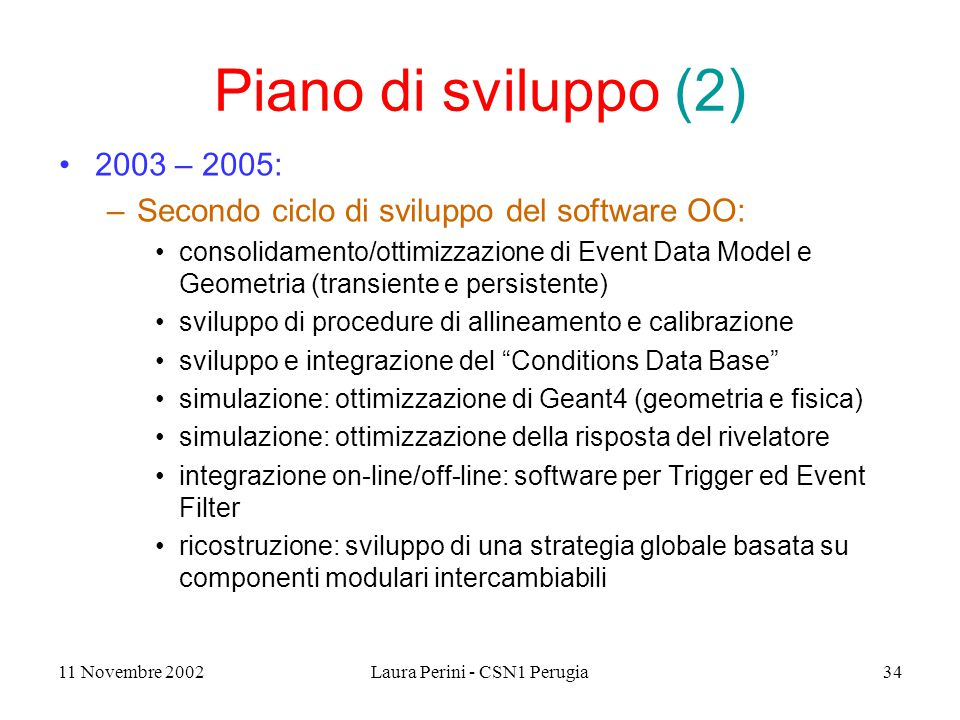 11 Novembre 2002Laura Perini - CSN1 Perugia34 Piano di sviluppo (2) 2003 – 2005: –Secondo ciclo di sviluppo del software OO: consolidamento/ottimizzaz