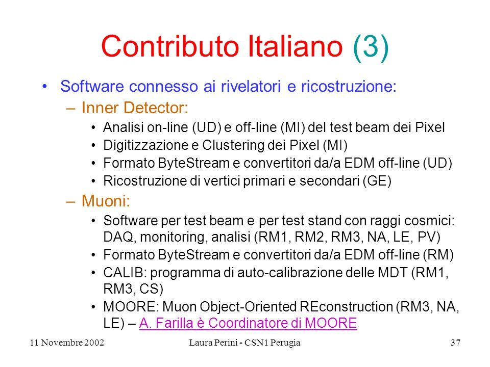 11 Novembre 2002Laura Perini - CSN1 Perugia37 Contributo Italiano (3) Software connesso ai rivelatori e ricostruzione: –Inner Detector: Analisi on-line (UD) e off-line (MI) del test beam dei Pixel Digitizzazione e Clustering dei Pixel (MI) Formato ByteStream e convertitori da/a EDM off-line (UD) Ricostruzione di vertici primari e secondari (GE) –Muoni: Software per test beam e per test stand con raggi cosmici: DAQ, monitoring, analisi (RM1, RM2, RM3, NA, LE, PV) Formato ByteStream e convertitori da/a EDM off-line (RM) CALIB: programma di auto-calibrazione delle MDT (RM1, RM3, CS) MOORE: Muon Object-Oriented REconstruction (RM3, NA, LE) – A.
