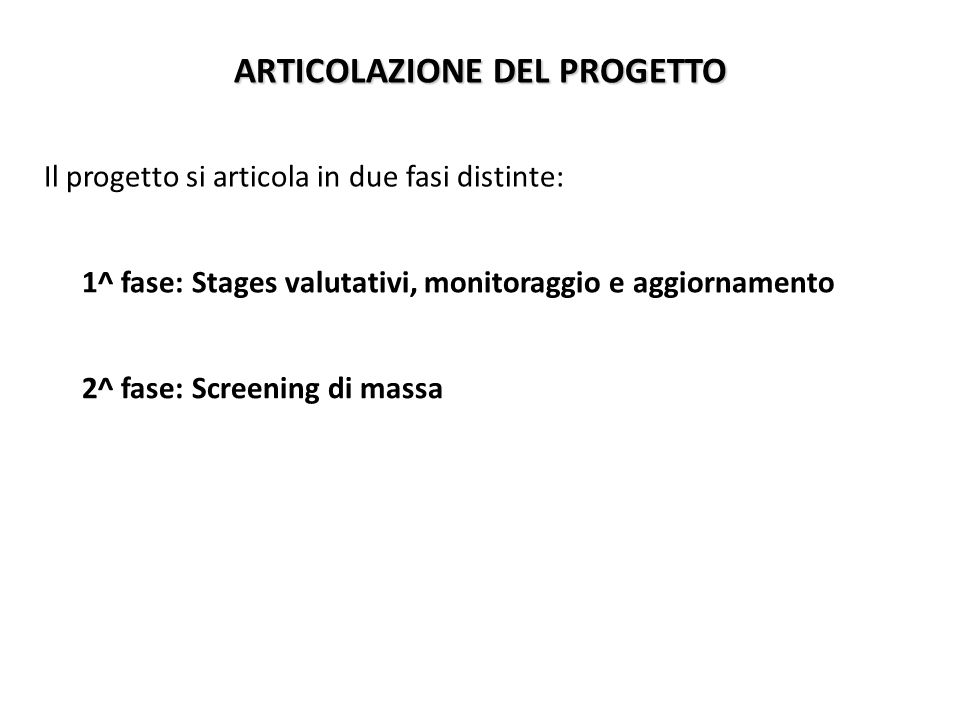 ARTICOLAZIONE DEL PROGETTO Il progetto si articola in due fasi distinte: 1^ fase: Stages valutativi, monitoraggio e aggiornamento 2^ fase: Screening di massa
