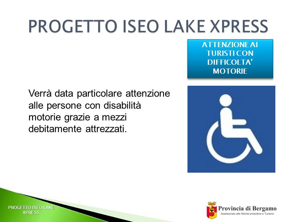 PROGETTO ISEO LAKE XPRESS ATTENZIONE AI TURISTI CON DIFFICOLTA' MOTORIE Verrà data particolare attenzione alle persone con disabilità motorie grazie a mezzi debitamente attrezzati.