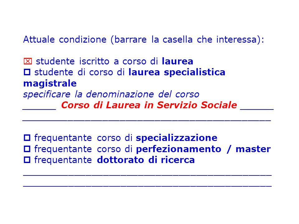 Attuale condizione (barrare la casella che interessa):  studente iscritto a corso di laurea  studente di corso di laurea specialistica magistrale specificare la denominazione del corso ______ Corso di Laurea in Servizio Sociale ______ ___________________________________________  frequentante corso di specializzazione  frequentante corso di perfezionamento / master  frequentante dottorato di ricerca___________________________________________
