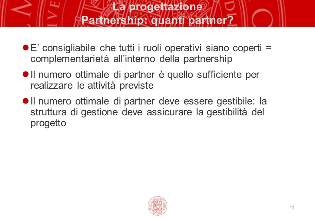 11 La progettazione Partnership: quanti partner? E' consigliabile che tutti i ruoli operativi siano coperti = complementarietà all'interno della partn
