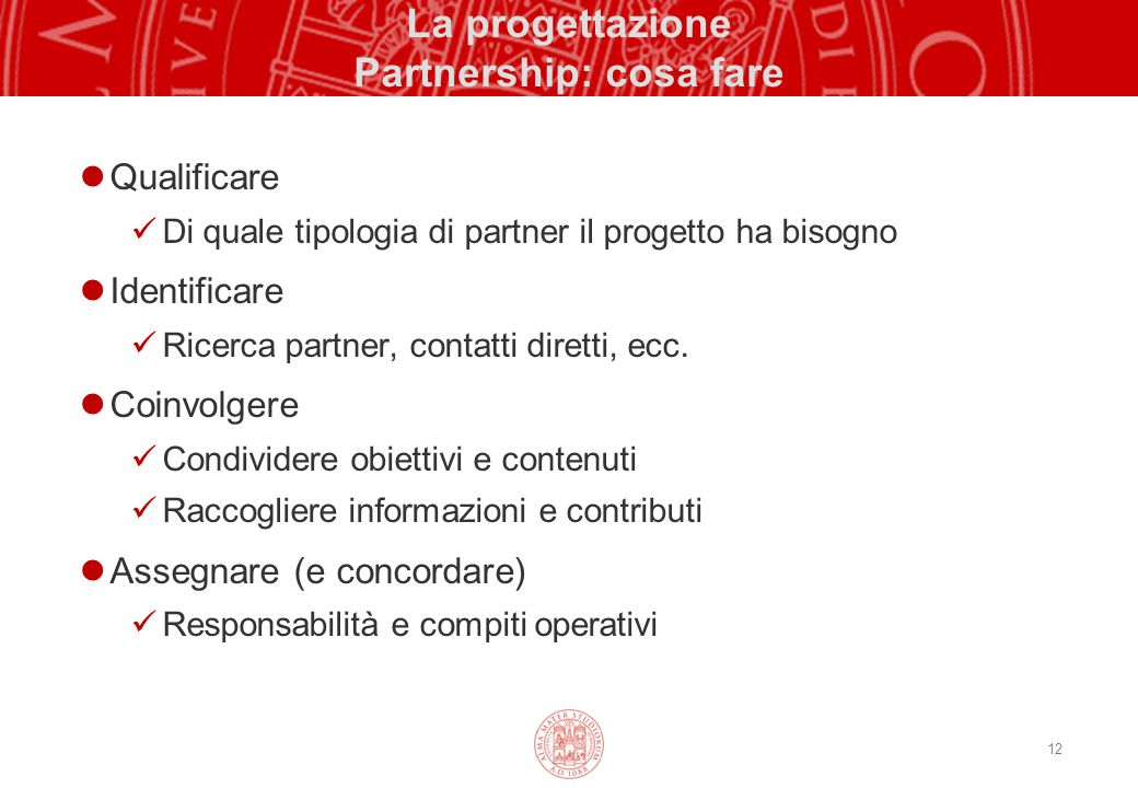 12 La progettazione Partnership: cosa fare Qualificare Di quale tipologia di partner il progetto ha bisogno Identificare Ricerca partner, contatti diretti, ecc.