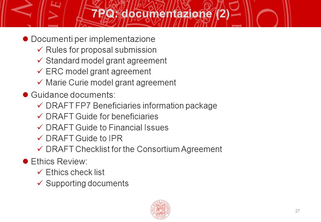 27 7PQ: documentazione (2) Documenti per implementazione Rules for proposal submission Standard model grant agreement ERC model grant agreement Marie Curie model grant agreement Guidance documents: DRAFT FP7 Beneficiaries information package DRAFT Guide for beneficiaries DRAFT Guide to Financial Issues DRAFT Guide to IPR DRAFT Checklist for the Consortium Agreement Ethics Review: Ethics check list Supporting documents