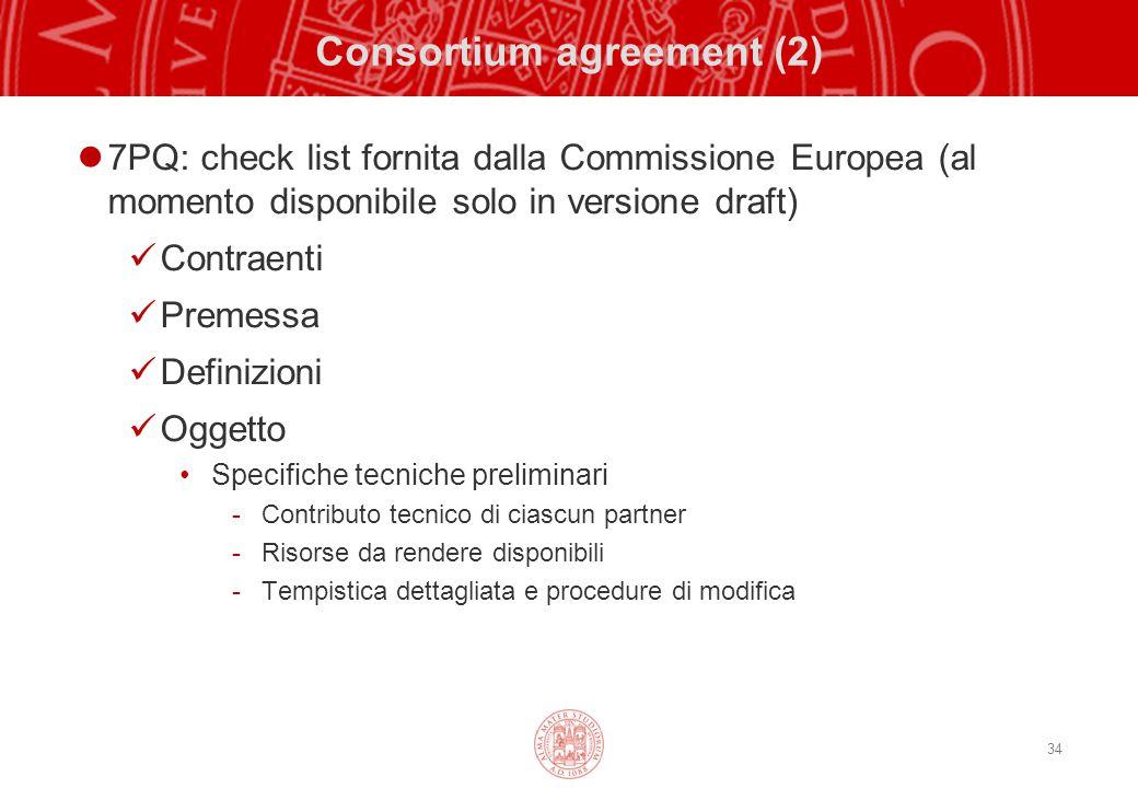 34 Consortium agreement (2) 7PQ: check list fornita dalla Commissione Europea (al momento disponibile solo in versione draft) Contraenti Premessa Definizioni Oggetto Specifiche tecniche preliminari -Contributo tecnico di ciascun partner -Risorse da rendere disponibili -Tempistica dettagliata e procedure di modifica