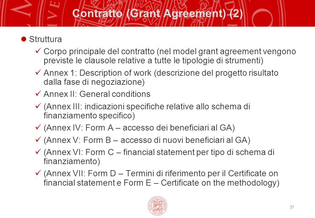 37 Contratto (Grant Agreement) (2) Struttura Corpo principale del contratto (nel model grant agreement vengono previste le clausole relative a tutte le tipologie di strumenti) Annex 1: Description of work (descrizione del progetto risultato dalla fase di negoziazione) Annex II: General conditions (Annex III: indicazioni specifiche relative allo schema di finanziamento specifico) (Annex IV: Form A – accesso dei beneficiari al GA) (Annex V: Form B – accesso di nuovi beneficiari al GA) (Annex VI: Form C – financial statement per tipo di schema di finanziamento) (Annex VII: Form D – Termini di riferimento per il Certificate on financial statement e Form E – Certificate on the methodology)