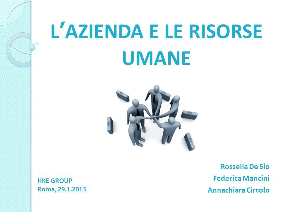 L'AZIENDA E LE RISORSE UMANE Rossella De Sio Federica Mancini Annachiara Circolo HKE GROUP Roma, 29.1.2013