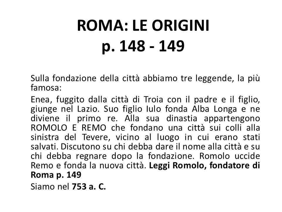 ROMA: LE ORIGINI p. 148 - 149 Sulla fondazione della città abbiamo tre leggende, la più famosa: Enea, fuggito dalla città di Troia con il padre e il f