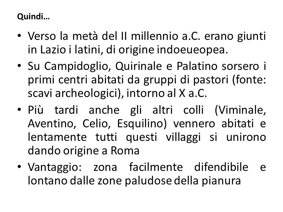 Quindi… Verso la metà del II millennio a.C. erano giunti in Lazio i latini, di origine indoeueopea. Su Campidoglio, Quirinale e Palatino sorsero i pri