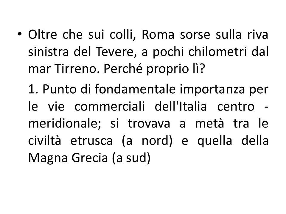 Oltre che sui colli, Roma sorse sulla riva sinistra del Tevere, a pochi chilometri dal mar Tirreno. Perché proprio lì? 1. Punto di fondamentale import