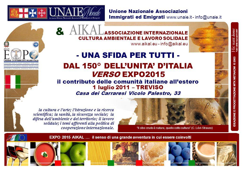 - UNA SFIDA PER TUTTI - DAL 150° DELL'UNITA' D'ITALIA VERSO EXPO2015 il contributo delle comunità italiane all'estero 1 luglio 2011 – TREVISO Casa dei Carraresi Vicolo Palestro, 33 ASSOCIAZIONE INTERNAZIONALE CULTURA AMBIENTALE E LAVORO SOLIDALE www.aikal.eu - info@aikal.eu Il cibo crudo è natura, quello cotto cultura (C.