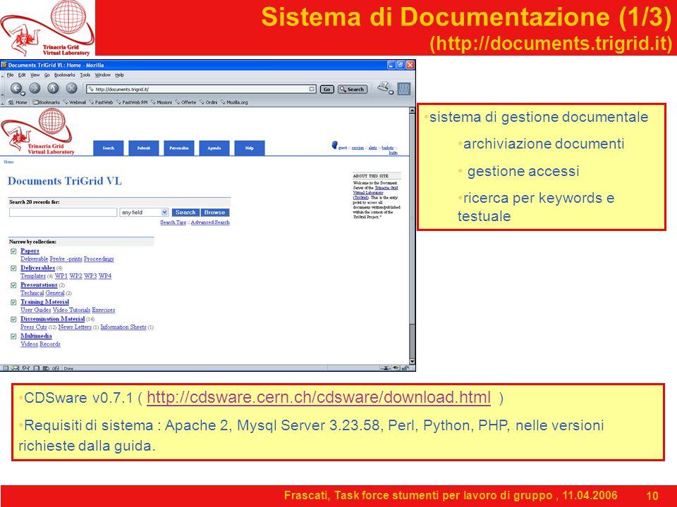 Frascati, Task force stumenti per lavoro di gruppo, 11.04.2006 10 Sistema di Documentazione (1/3) (http://documents.trigrid.it) sistema di gestione documentale archiviazione documenti gestione accessi ricerca per keywords e testuale CDSware v0.7.1 ( http://cdsware.cern.ch/cdsware/download.html ) http://cdsware.cern.ch/cdsware/download.html Requisiti di sistema : Apache 2, Mysql Server 3.23.58, Perl, Python, PHP, nelle versioni richieste dalla guida.