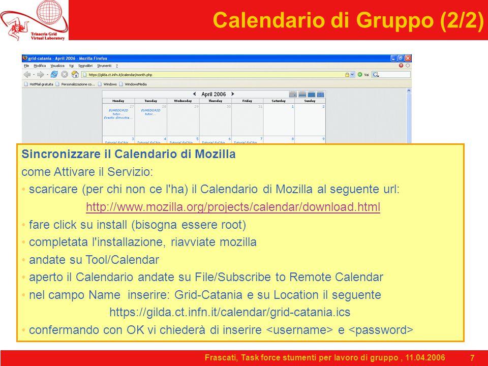 Frascati, Task force stumenti per lavoro di gruppo, 11.04.2006 7 Calendario di Gruppo (2/2) Sincronizzare il Calendario di Mozilla come Attivare il Servizio: scaricare (per chi non ce l ha) il Calendario di Mozilla al seguente url: http://www.mozilla.org/projects/calendar/download.html fare click su install (bisogna essere root) completata l installazione, riavviate mozilla andate su Tool/Calendar aperto il Calendario andate su File/Subscribe to Remote Calendar nel campo Name inserire: Grid-Catania e su Location il seguente https://gilda.ct.infn.it/calendar/grid-catania.ics confermando con OK vi chiederà di inserire e