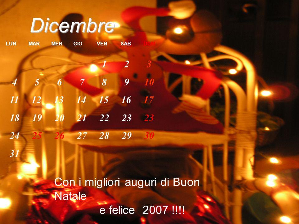 Dicembre LUN MAR MER GIO VEN SAB DOM 1 2 3 4 5 6 7 8 9 10 11 12 13 14 15 16 17 18 19 20 21 22 23 23 24 25 26 27 28 29 30 31 Con i migliori auguri di Buon Natale e felice 2007 !!!!