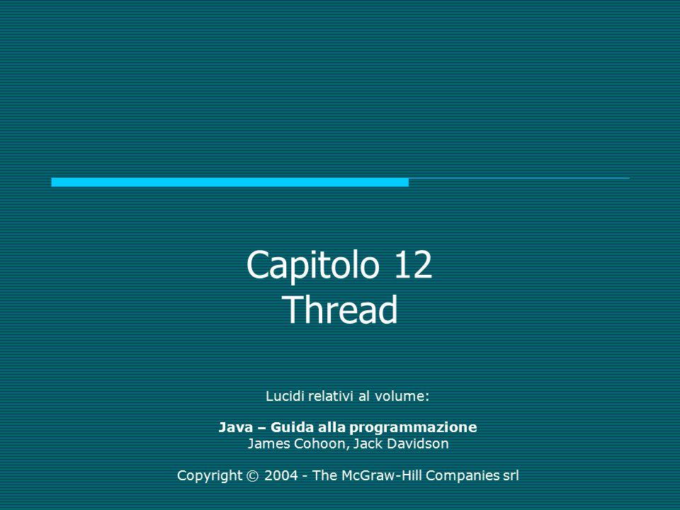 Capitolo 12 Thread Lucidi relativi al volume: Java – Guida alla programmazione James Cohoon, Jack Davidson Copyright © 2004 - The McGraw-Hill Companies srl