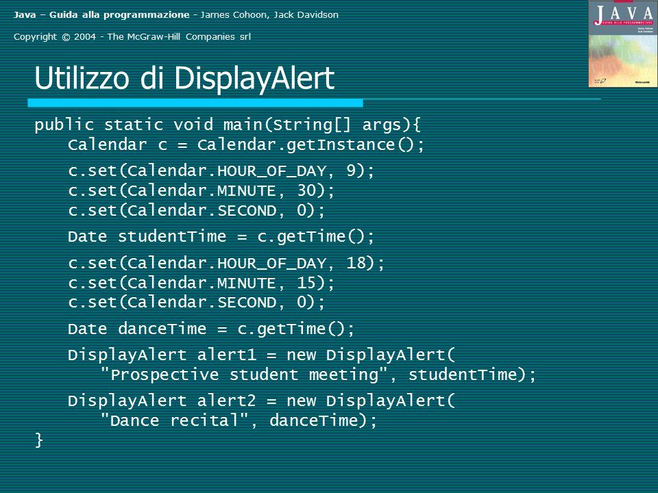 Java – Guida alla programmazione - James Cohoon, Jack Davidson Copyright © 2004 - The McGraw-Hill Companies srl Utilizzo di DisplayAlert public static void main(String[] args){ Calendar c = Calendar.getInstance(); c.set(Calendar.HOUR_OF_DAY, 9); c.set(Calendar.MINUTE, 30); c.set(Calendar.SECOND, 0); Date studentTime = c.getTime(); c.set(Calendar.HOUR_OF_DAY, 18); c.set(Calendar.MINUTE, 15); c.set(Calendar.SECOND, 0); Date danceTime = c.getTime(); DisplayAlert alert1 = new DisplayAlert( Prospective student meeting , studentTime); DisplayAlert alert2 = new DisplayAlert( Dance recital , danceTime); }