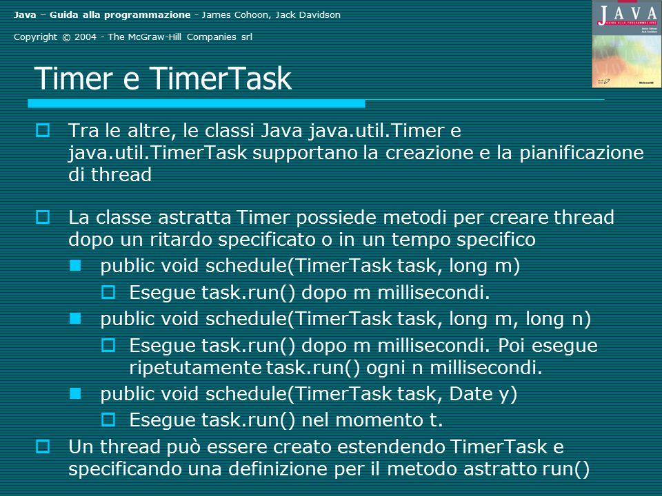 Java – Guida alla programmazione - James Cohoon, Jack Davidson Copyright © 2004 - The McGraw-Hill Companies srl Timer e TimerTask  Tra le altre, le classi Java java.util.Timer e java.util.TimerTask supportano la creazione e la pianificazione di thread  La classe astratta Timer possiede metodi per creare thread dopo un ritardo specificato o in un tempo specifico public void schedule(TimerTask task, long m)  Esegue task.run() dopo m millisecondi.