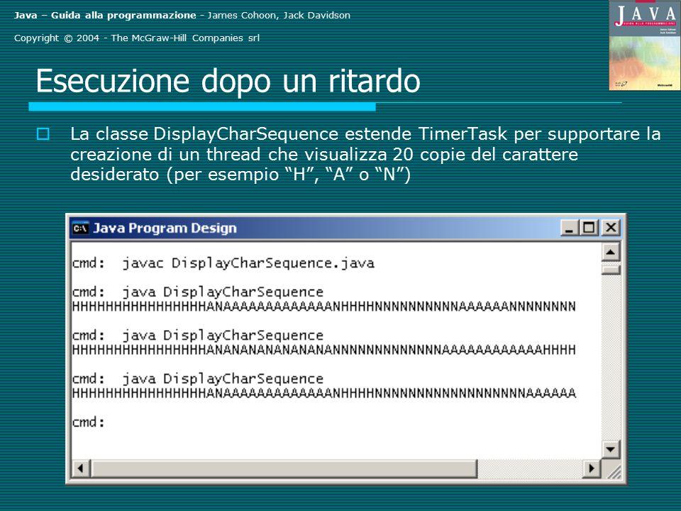 Java – Guida alla programmazione - James Cohoon, Jack Davidson Copyright © 2004 - The McGraw-Hill Companies srl Esempio di sleeping  Codice Date t1 = new Date(); System.out.println(t1); try { Thread.sleep(10000); } catch (InterruptedException e) { } Date t2 = new Date(); System.out.println(t2);  Output Fri Jan 31 19:29:45 EST 2003 Fri Jan 31 19:29:55 EST 2003