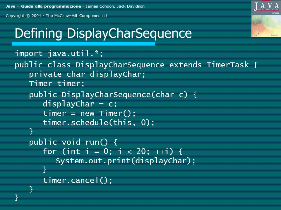Java – Guida alla programmazione - James Cohoon, Jack Davidson Copyright © 2004 - The McGraw-Hill Companies srl Defining DisplayCharSequence import java.util.*; public class DisplayCharSequence extends TimerTask { private char displayChar; Timer timer; public DisplayCharSequence(char c) { displayChar = c; timer = new Timer(); timer.schedule(this, 0); } public void run() { for (int i = 0; i < 20; ++i) { System.out.print(displayChar); } timer.cancel(); }