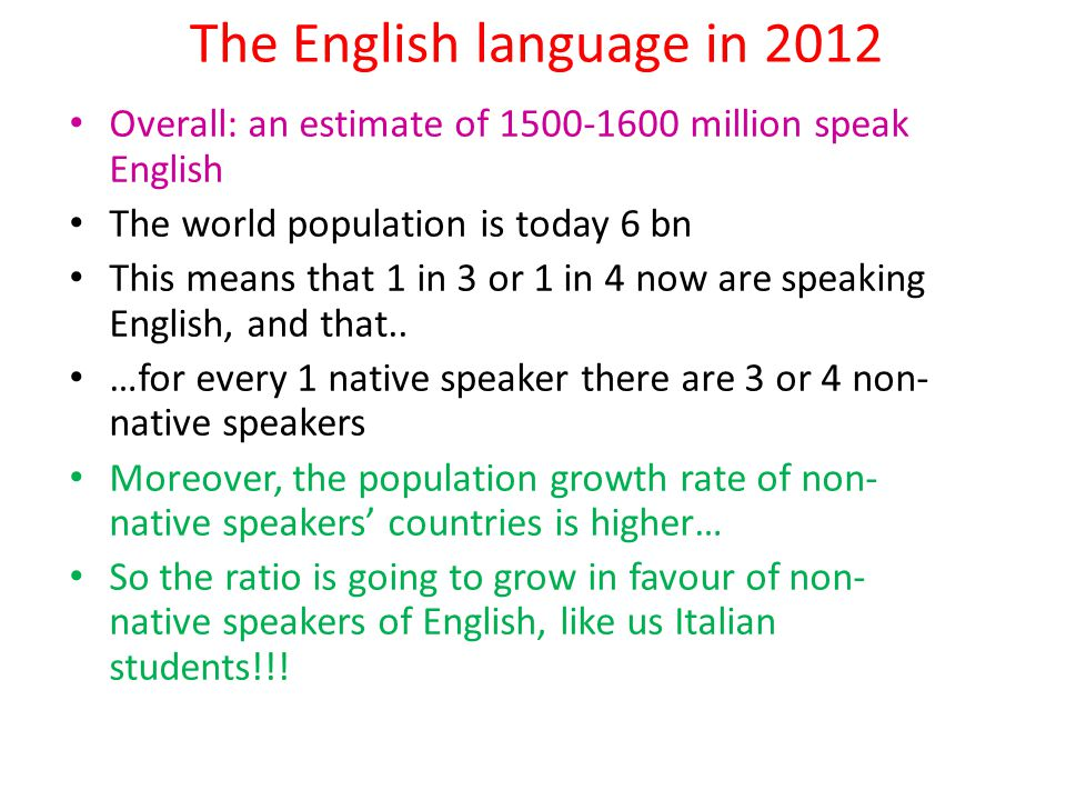 The English language in 2012 Overall: an estimate of 1500-1600 million speak English The world population is today 6 bn This means that 1 in 3 or 1 in 4 now are speaking English, and that..