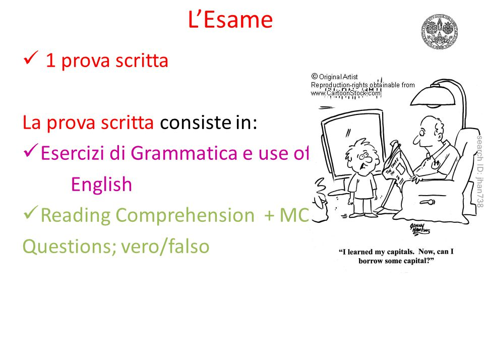 L'Esame 1 prova scritta La prova scritta consiste in: Esercizi di Grammatica e use of English Reading Comprehension + MC Questions; vero/falso