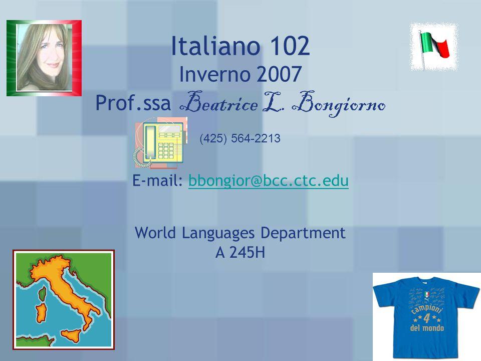 Italiano 102 Inverno 2007 Prof.ssa Beatrice L. Bongiorno E-mail: bbongior@bcc.ctc.edubbongior@bcc.ctc.edu World Languages Department A 245H (425) 564-