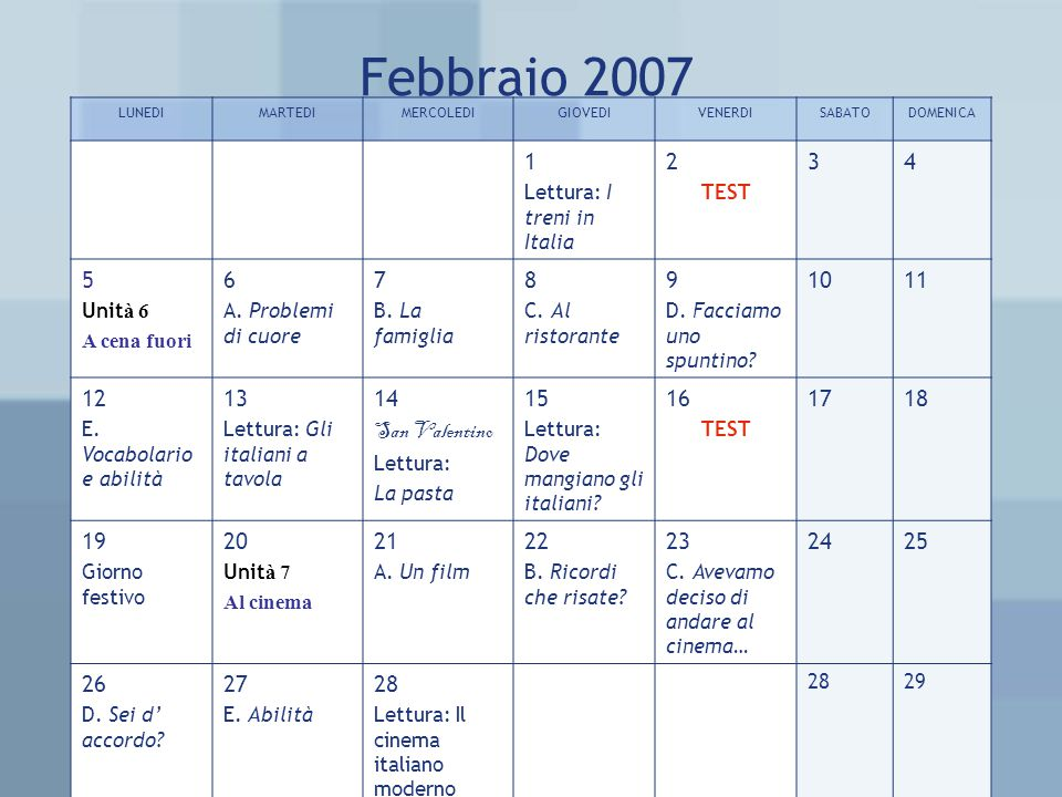 Febbraio 2007 LUNEDIMARTEDIMERCOLEDIGIOVEDIVENERDISABATODOMENICA 1 Lettura: I treni in Italia 2 TEST 34 5 Unit à 6 A cena fuori 6 A.