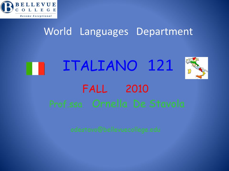 World Languages Department ITALIANO 121 FALL 2010 Prof.ssa Ornella De Stavola odestavo@bellevuecollege.edu B e E x c e p t i o n a l