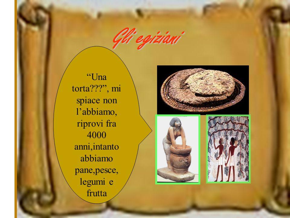 """Gli egiziani """"Una torta???"""", mi spiace non l'abbiamo, riprovi fra 4000 anni,intanto abbiamo pane,pesce, legumi e frutta"""