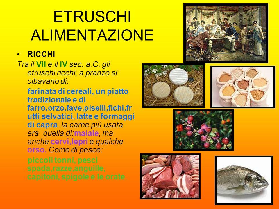 ETRUSCHI ALIMENTAZIONE RICCHI Tra il VII e il IV sec. a.C. gli etruschi ricchi, a pranzo si cibavano di: farinata di cereali, un piatto tradizionale e