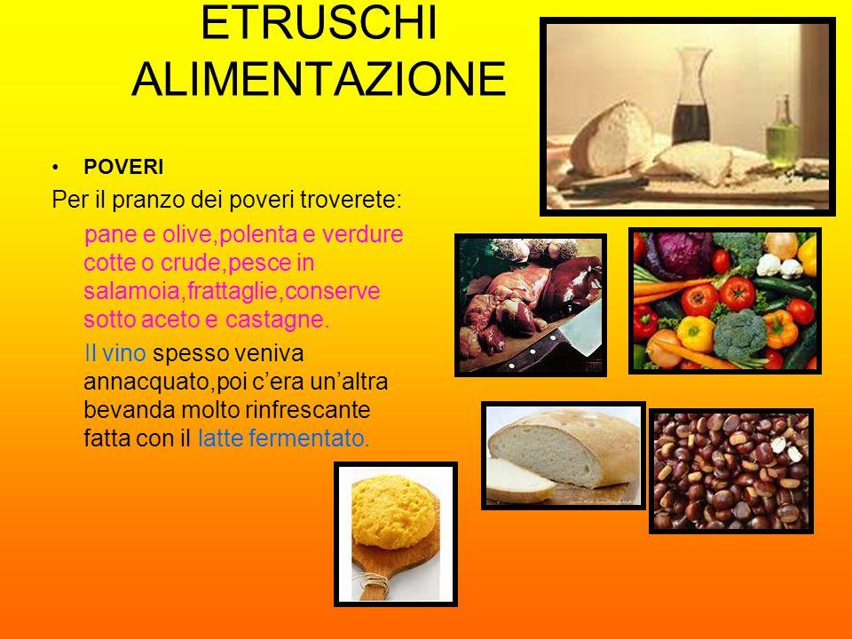 ETRUSCHI ALIMENTAZIONE POVERI Per il pranzo dei poveri troverete: pane e olive,polenta e verdure cotte o crude,pesce in salamoia,frattaglie,conserve s