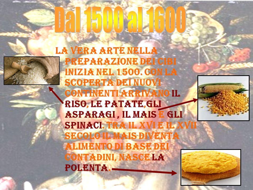 La vera arte nella preparazione dei cibi inizia nel 1500. Con la scoperta dei nuovi continenti arrivano il riso, le patate,gli asparagi, il mais e gli