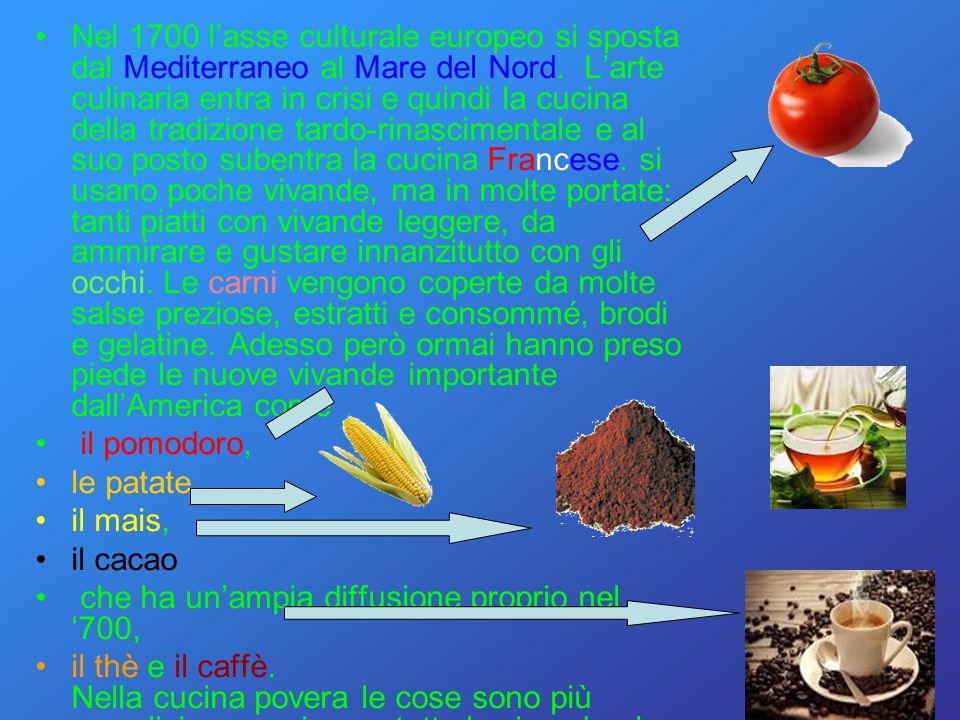 Nel 1700 l'asse culturale europeo si sposta dal Mediterraneo al Mare del Nord. L'arte culinaria entra in crisi e quindi la cucina della tradizione tar