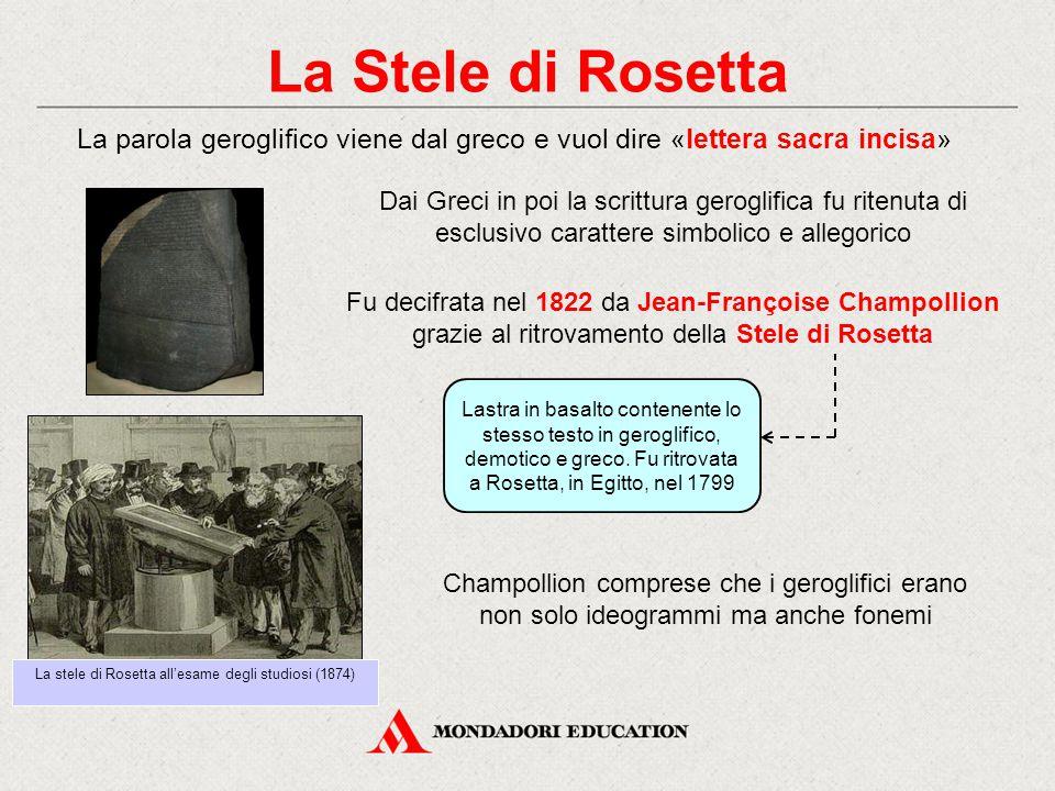 La Stele di Rosetta La parola geroglifico viene dal greco e vuol dire «lettera sacra incisa» Fu decifrata nel 1822 da Jean-Françoise Champollion grazi