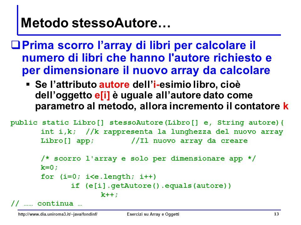 13 http://www.dia.uniroma3.it/~java/fondinf/Esercizi su Array e Oggetti Metodo stessoAutore…  Prima scorro l'array di libri per calcolare il numero di libri che hanno l autore richiesto e per dimensionare il nuovo array da calcolare  Se l'attributo autore dell'i-esimio libro, cioè dell'oggetto e[i] è uguale all'autore dato come parametro al metodo, allora incremento il contatore k public static Libro[] stessoAutore(Libro[] e, String autore){ int i,k; //k rappresenta la lunghezza del nuovo array Libro[] app; //Il nuovo array da creare /* scorro l array e solo per dimensionare app */ k=0; for (i=0; i<e.length; i++) if (e[i].getAutore().equals(autore)) k++; // …… continua …