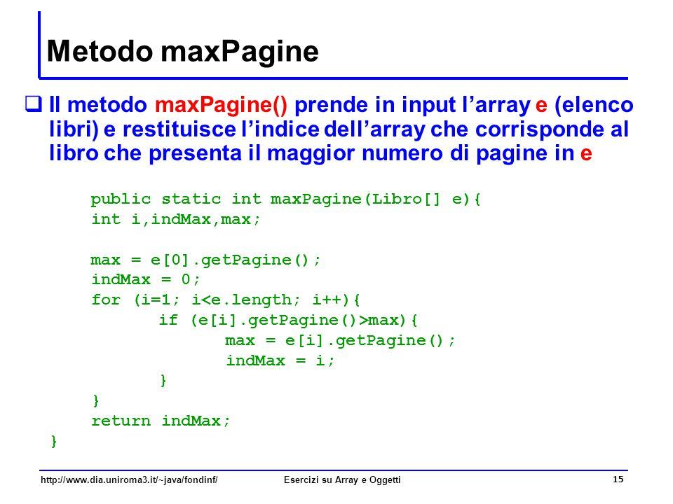 15 http://www.dia.uniroma3.it/~java/fondinf/Esercizi su Array e Oggetti Metodo maxPagine  Il metodo maxPagine() prende in input l'array e (elenco libri) e restituisce l'indice dell'array che corrisponde al libro che presenta il maggior numero di pagine in e public static int maxPagine(Libro[] e){ int i,indMax,max; max = e[0].getPagine(); indMax = 0; for (i=1; i<e.length; i++){ if (e[i].getPagine()>max){ max = e[i].getPagine(); indMax = i; } return indMax; }